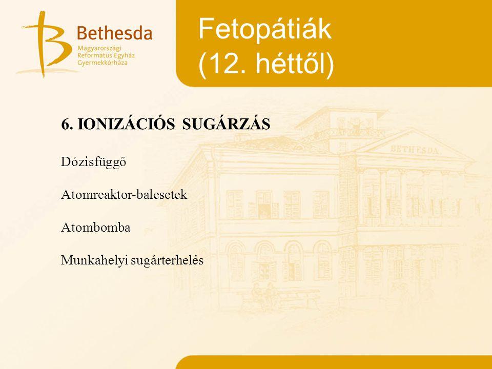 Fetopátiák (12. héttől) 6. IONIZÁCIÓS SUGÁRZÁS Dózisfüggő