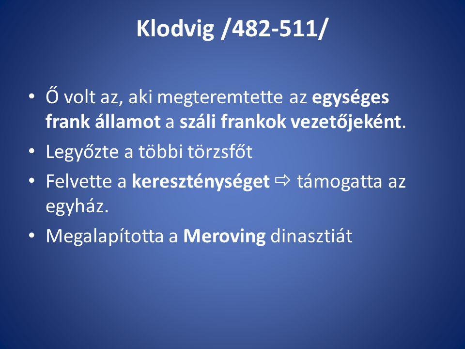 Klodvig /482-511/ Ő volt az, aki megteremtette az egységes frank államot a száli frankok vezetőjeként.