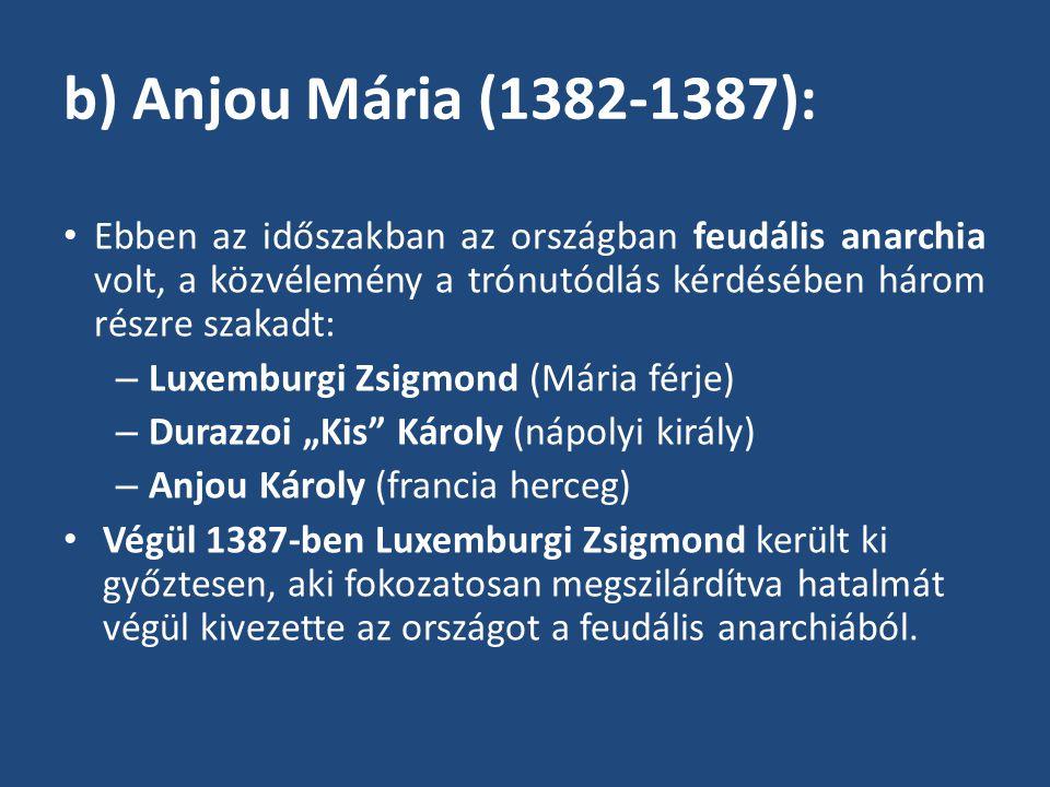 b) Anjou Mária (1382-1387): Ebben az időszakban az országban feudális anarchia volt, a közvélemény a trónutódlás kérdésében három részre szakadt: