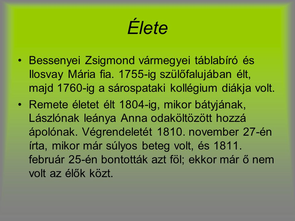 Élete Bessenyei Zsigmond vármegyei táblabíró és Ilosvay Mária fia. 1755-ig szülőfalujában élt, majd 1760-ig a sárospataki kollégium diákja volt.