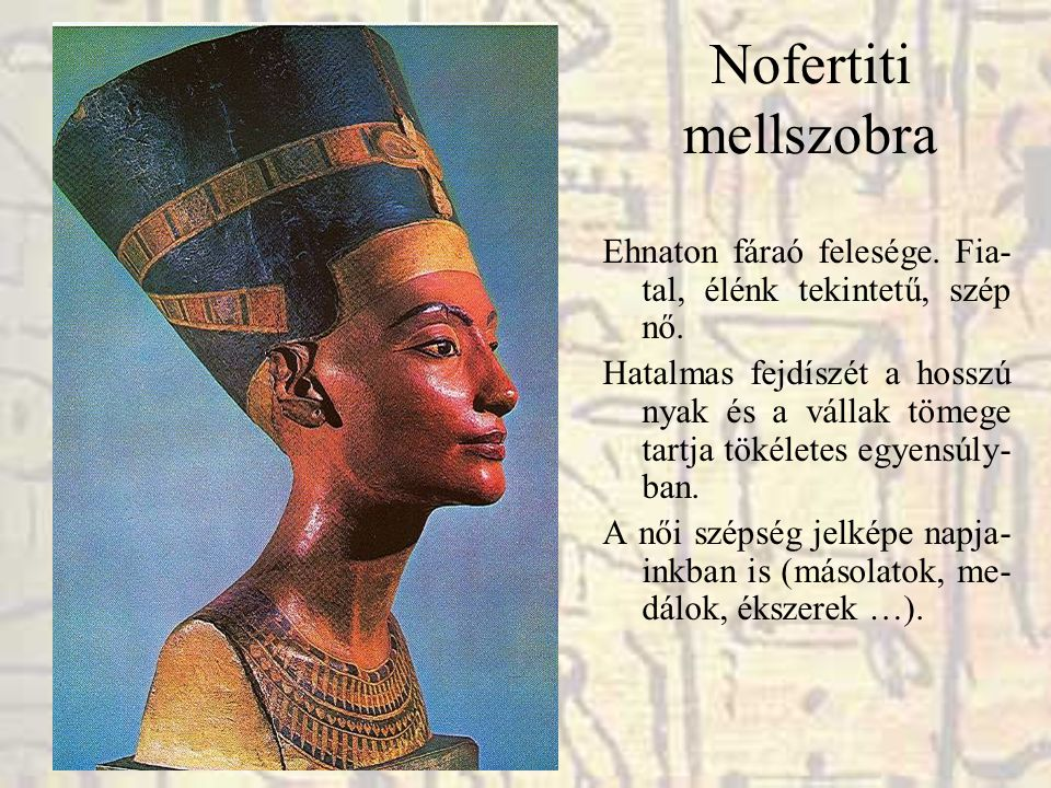 Nofertiti mellszobra Ehnaton fáraó felesége. Fia-tal, élénk tekintetű, szép nő.