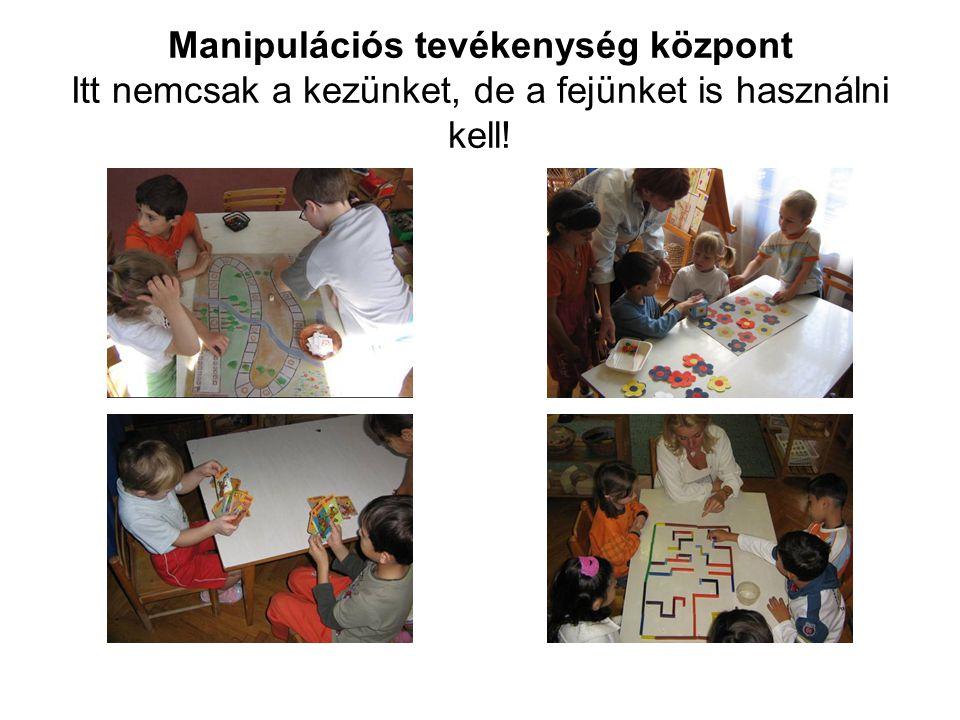 Manipulációs tevékenység központ Itt nemcsak a kezünket, de a fejünket is használni kell!