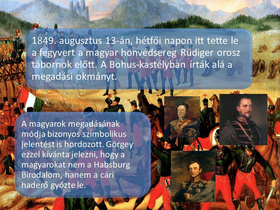 1849. augusztus 13-án, hétfői napon itt tette le a fegyvert a magyar honvédsereg Rüdiger orosz tábornok előtt. A Bohus-kastélyban írták alá a megadási okmányt.
