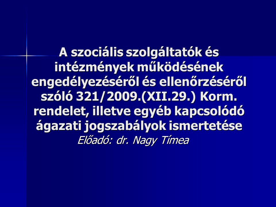 A szociális szolgáltatók és intézmények működésének engedélyezéséről és ellenőrzéséről szóló 321/2009.(XII.29.) Korm. rendelet, illetve egyéb kapcsolódó ágazati jogszabályok ismertetése
