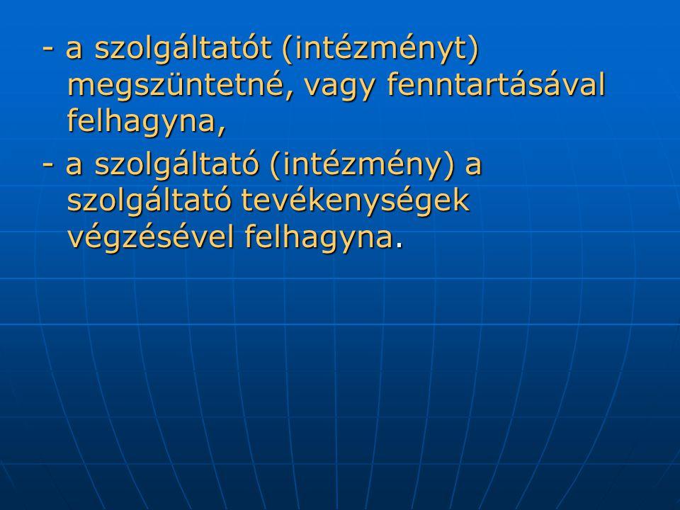 - a szolgáltatót (intézményt) megszüntetné, vagy fenntartásával felhagyna,