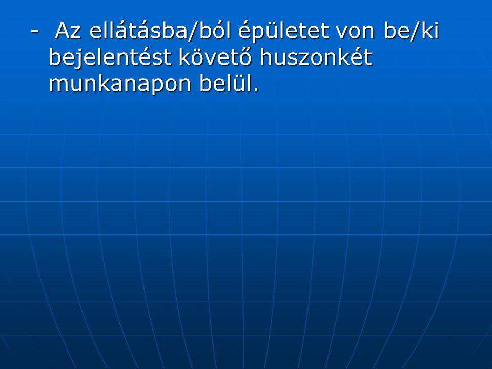 - Az ellátásba/ból épületet von be/ki bejelentést követő huszonkét munkanapon belül.