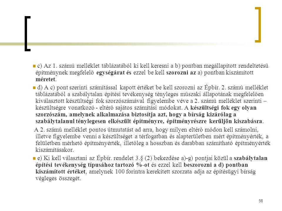 c) Az 1. számú melléklet táblázatából ki kell keresni a b) pontban megállapított rendeltetésű építménynek megfelelő egységárat és ezzel be kell szorozni az a) pontban kiszámított méretet.
