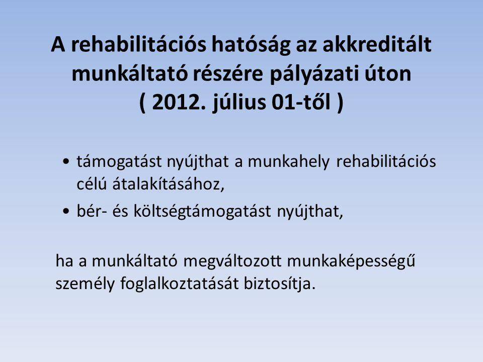 A rehabilitációs hatóság az akkreditált munkáltató részére pályázati úton ( 2012. július 01-től )