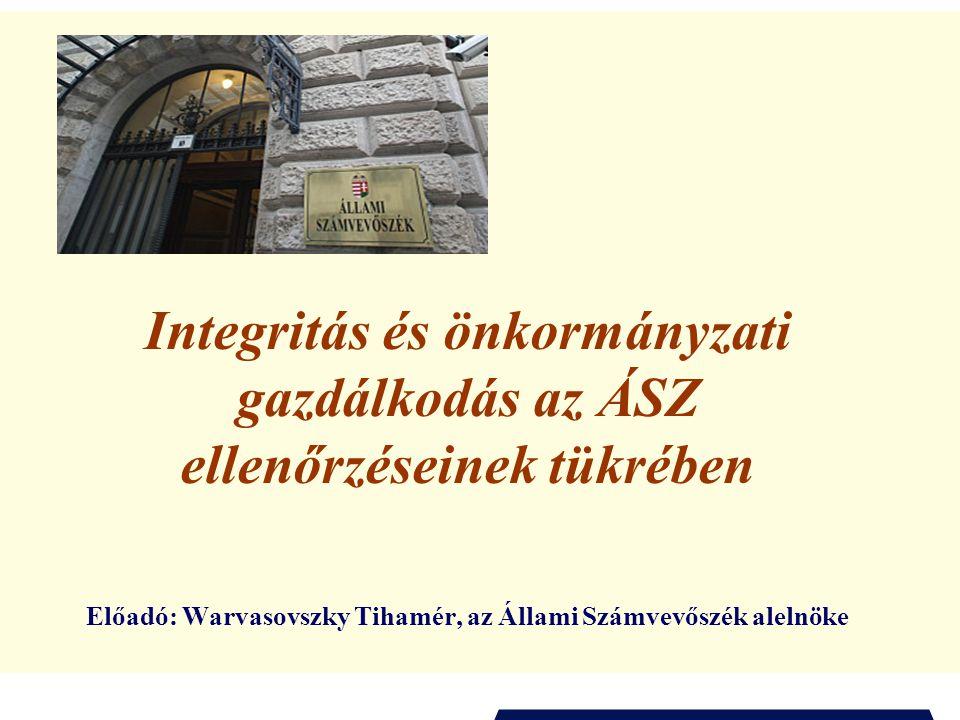 Integritás és önkormányzati gazdálkodás az ÁSZ ellenőrzéseinek tükrében Előadó: Warvasovszky Tihamér, az Állami Számvevőszék alelnöke