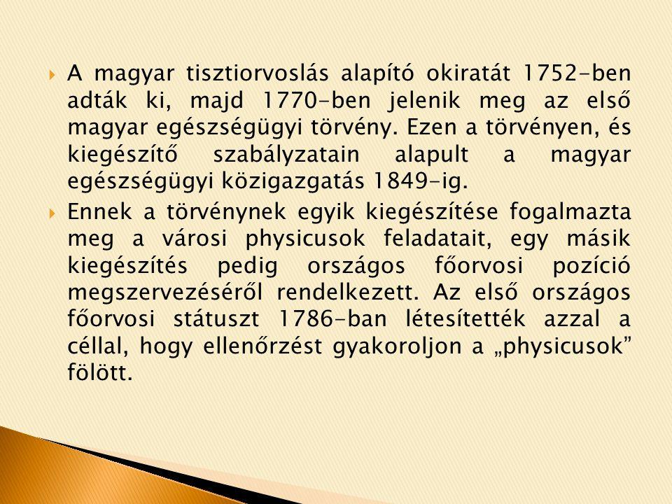 A magyar tisztiorvoslás alapító okiratát 1752-ben adták ki, majd 1770-ben jelenik meg az első magyar egészségügyi törvény. Ezen a törvényen, és kiegészítő szabályzatain alapult a magyar egészségügyi közigazgatás 1849-ig.