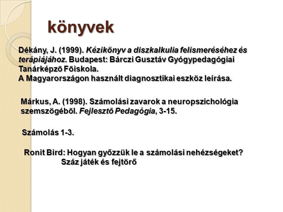 könyvek Dékány, J. (1999). Kézikönyv a diszkalkulia felismeréséhez és terápiájához. Budapest: Bárczi Gusztáv Gyógypedagógiai Tanárképzõ Fõiskola.