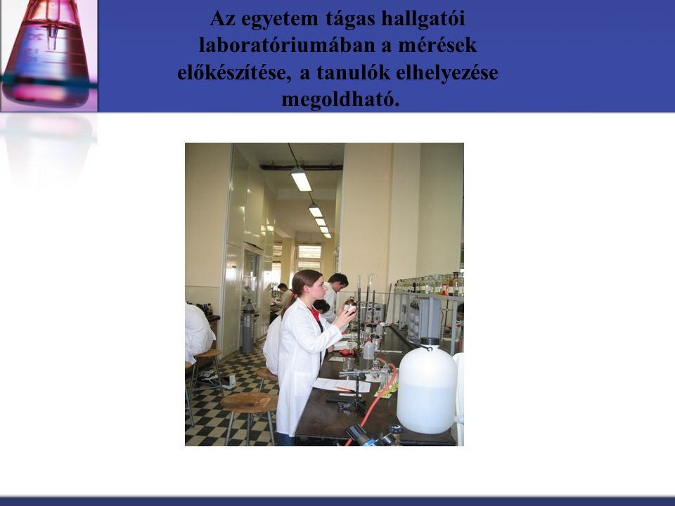 Az egyetem tágas hallgatói laboratóriumában a mérések előkészítése, a tanulók elhelyezése megoldható.
