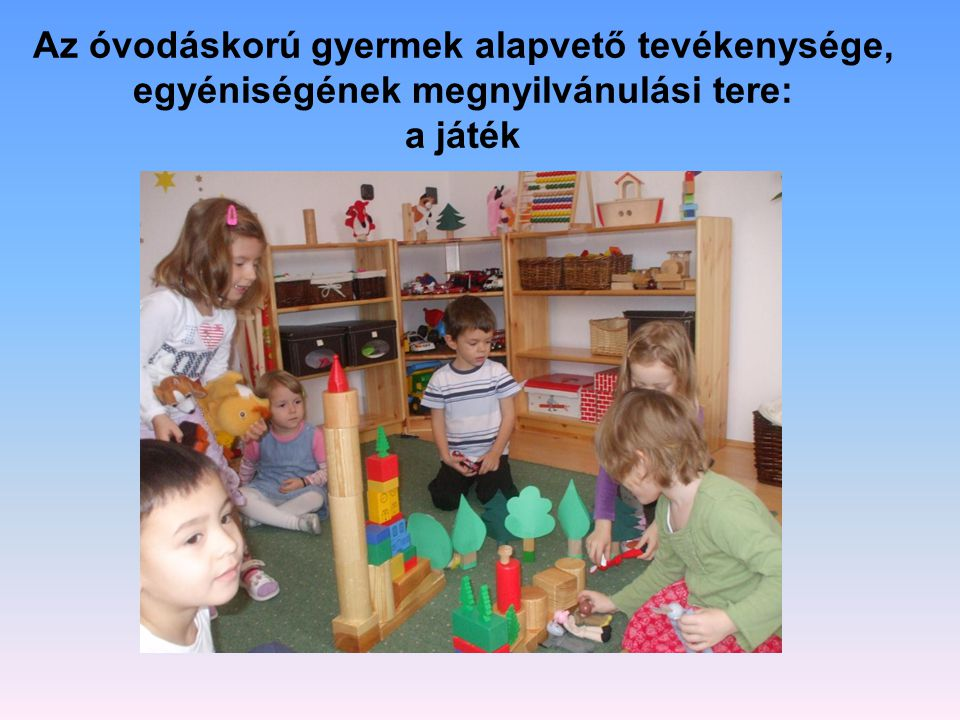 Az óvodáskorú gyermek alapvető tevékenysége, egyéniségének megnyilvánulási tere: a játék