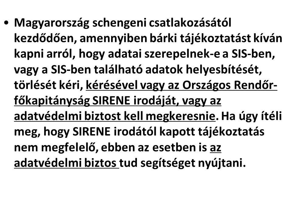 Magyarország schengeni csatlakozásától kezdődően, amennyiben bárki tájékoztatást kíván kapni arról, hogy adatai szerepelnek-e a SIS-ben, vagy a SIS-ben található adatok helyesbítését, törlését kéri, kérésével vagy az Országos Rendőr-főkapitányság SIRENE irodáját, vagy az adatvédelmi biztost kell megkeresnie.