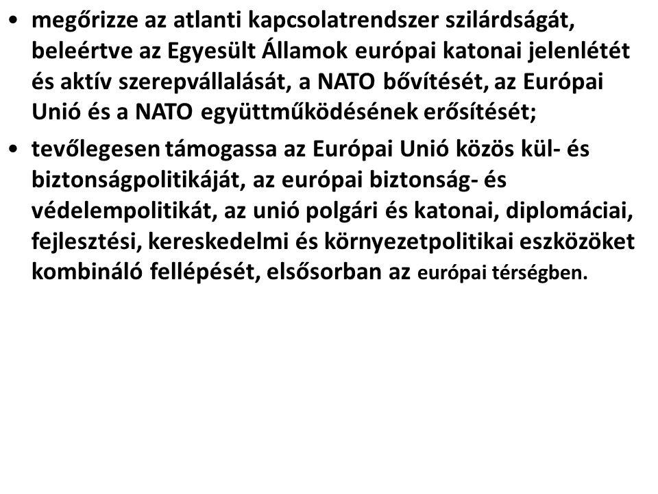 megőrizze az atlanti kapcsolatrendszer szilárdságát, beleértve az Egyesült Államok európai katonai jelenlétét és aktív szerepvállalását, a NATO bővítését, az Európai Unió és a NATO együttműködésének erősítését;