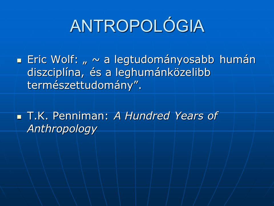 """ANTROPOLÓGIA Eric Wolf: """" ~ a legtudományosabb humán diszciplína, és a leghumánközelibb természettudomány ."""