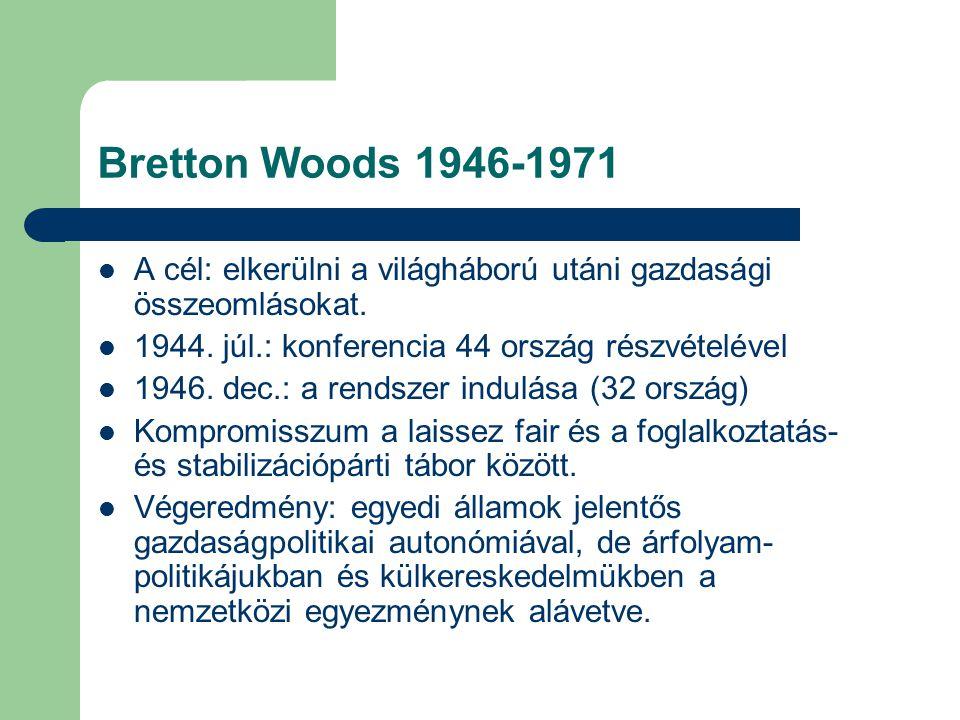 Bretton Woods 1946-1971 A cél: elkerülni a világháború utáni gazdasági összeomlásokat. 1944. júl.: konferencia 44 ország részvételével.