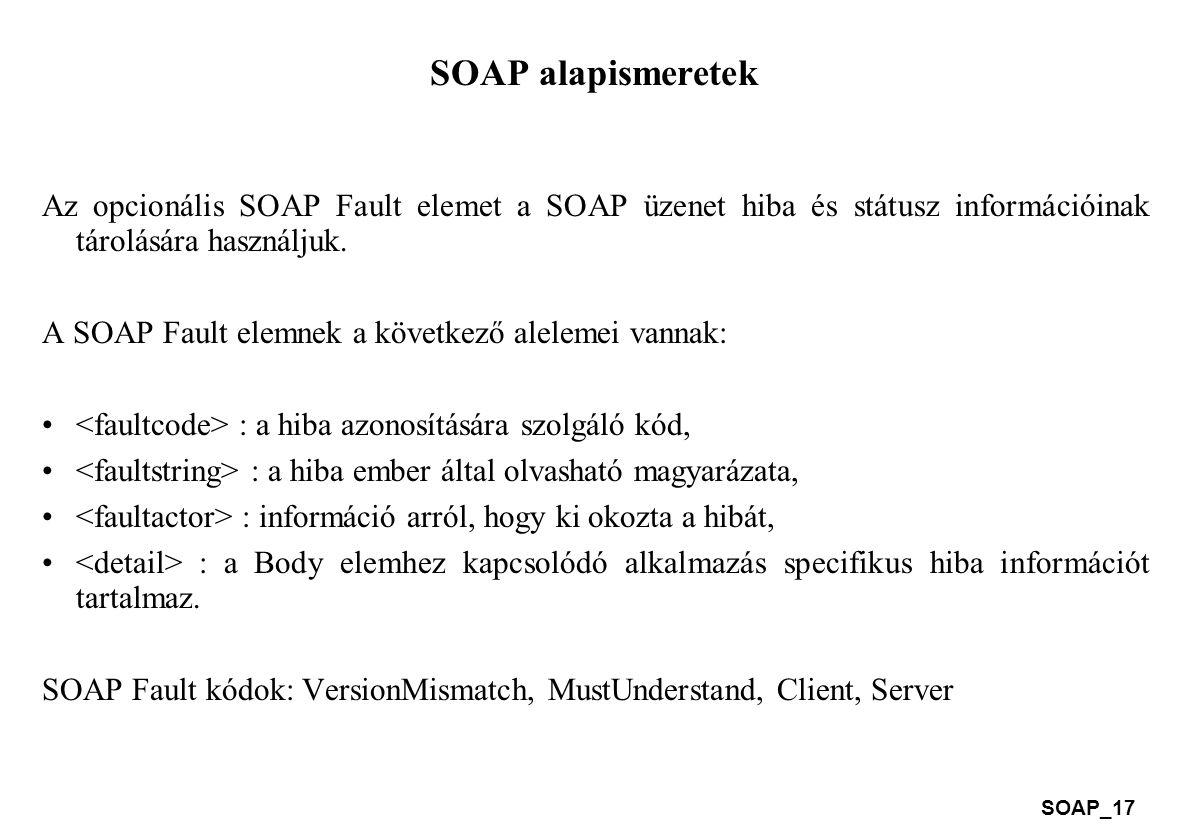 SOAP alapismeretek Az opcionális SOAP Fault elemet a SOAP üzenet hiba és státusz információinak tárolására használjuk.
