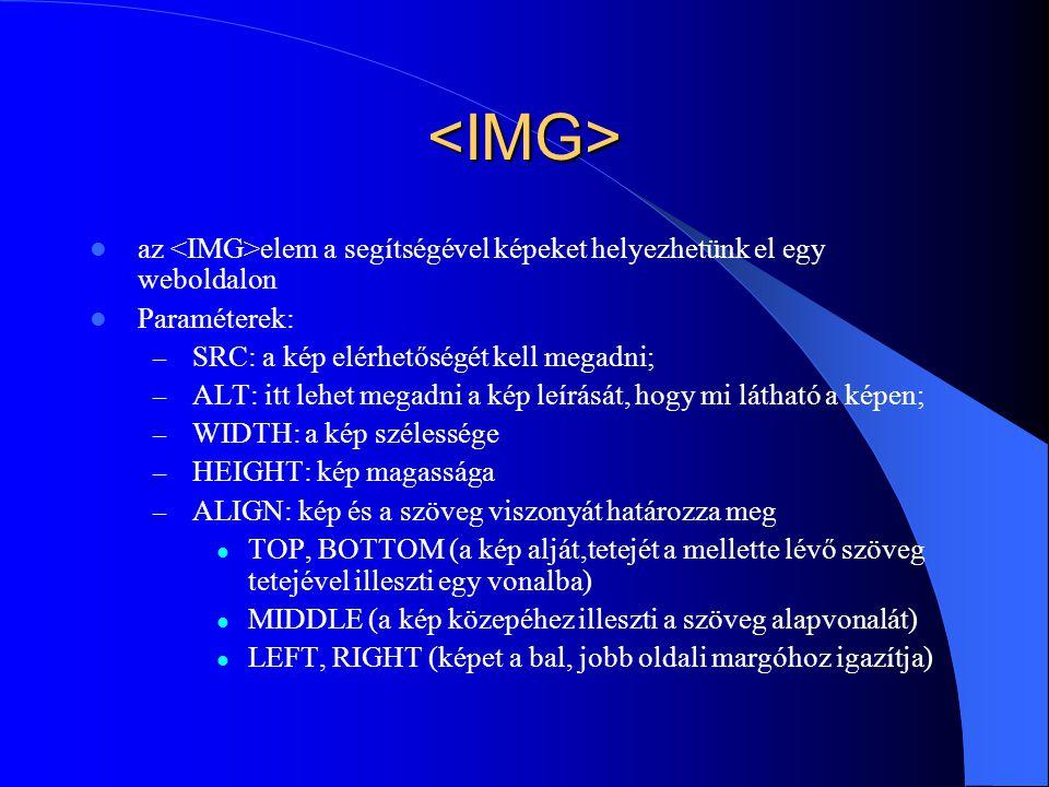 <IMG> az <IMG>elem a segítségével képeket helyezhetünk el egy weboldalon. Paraméterek: SRC: a kép elérhetőségét kell megadni;