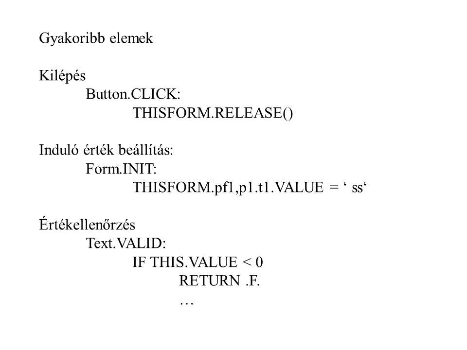 Gyakoribb elemek Kilépés. Button.CLICK: THISFORM.RELEASE() Induló érték beállítás: Form.INIT: THISFORM.pf1,p1.t1.VALUE = ' ss'