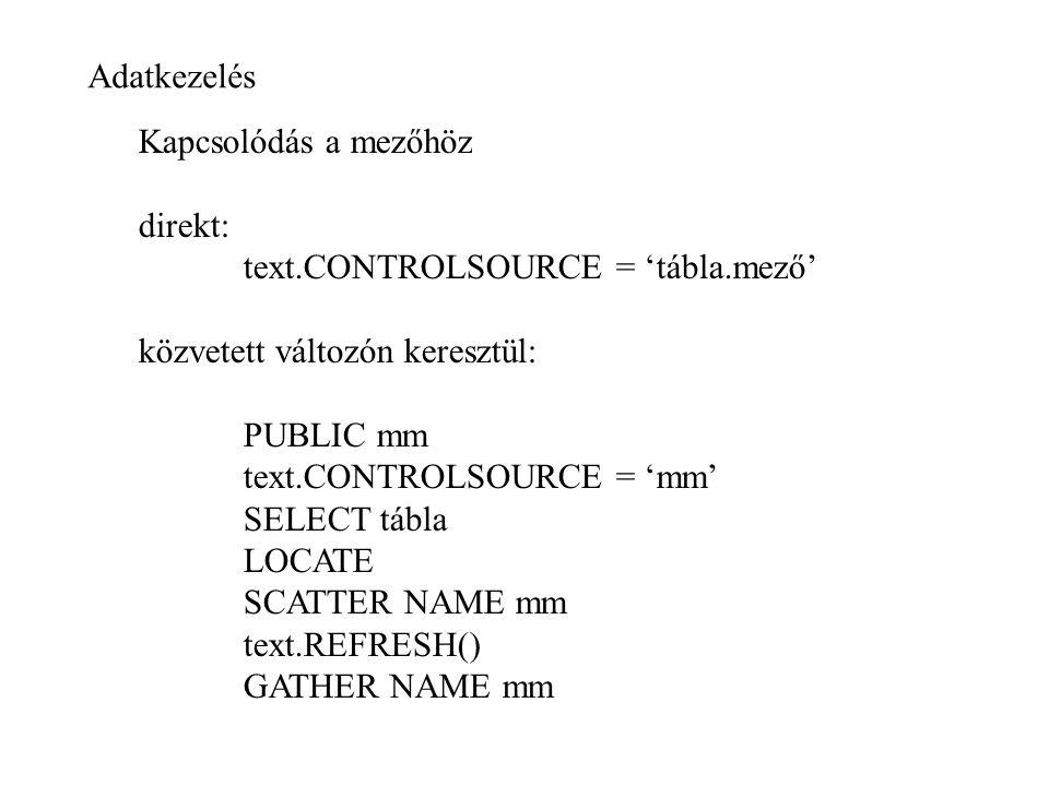 Adatkezelés Kapcsolódás a mezőhöz. direkt: text.CONTROLSOURCE = 'tábla.mező' közvetett változón keresztül: