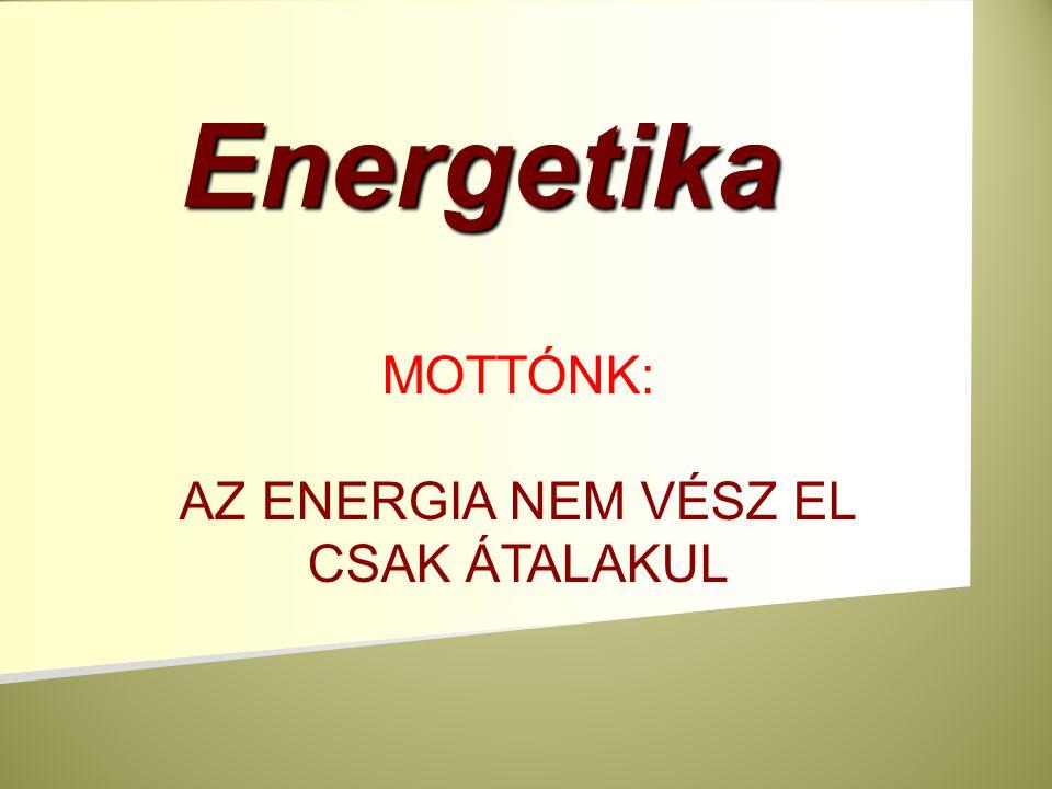 Energetika MOTTÓNK: AZ ENERGIA NEM VÉSZ EL CSAK ÁTALAKUL