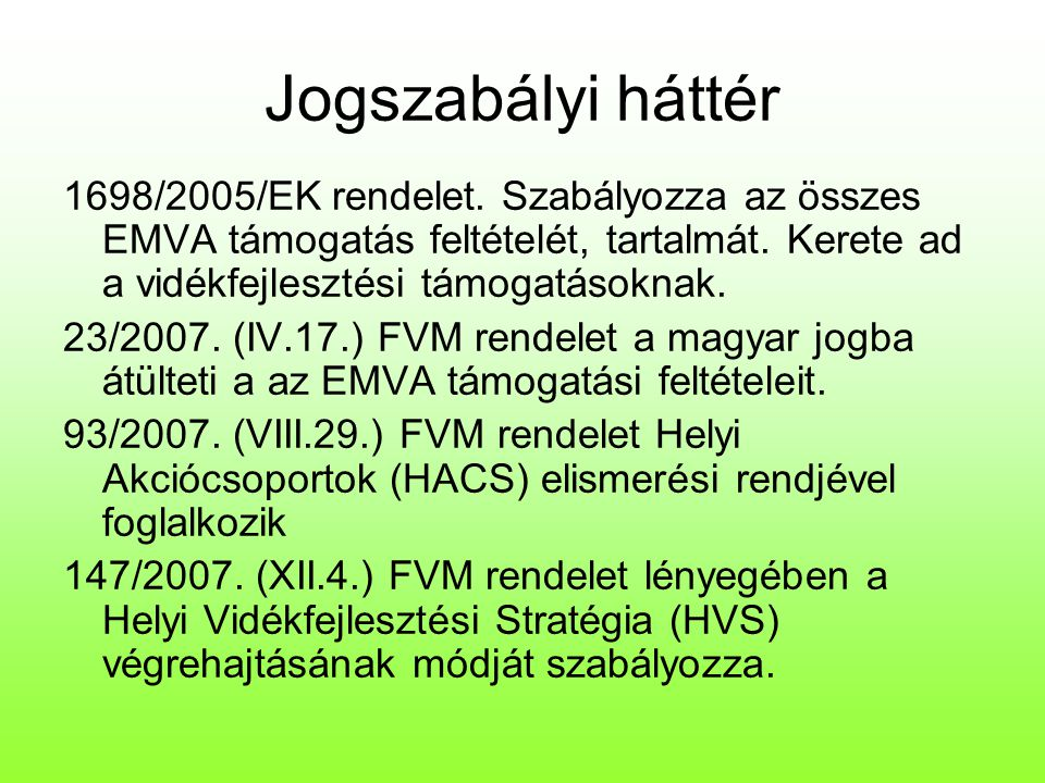 Jogszabályi háttér 1698/2005/EK rendelet. Szabályozza az összes EMVA támogatás feltételét, tartalmát. Kerete ad a vidékfejlesztési támogatásoknak.