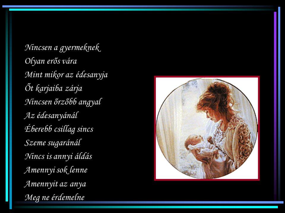 Nincsen a gyermeknek Olyan erős vára. Mint mikor az édesanyja. Őt karjaiba zárja. Nincsen őrzőbb angyal.