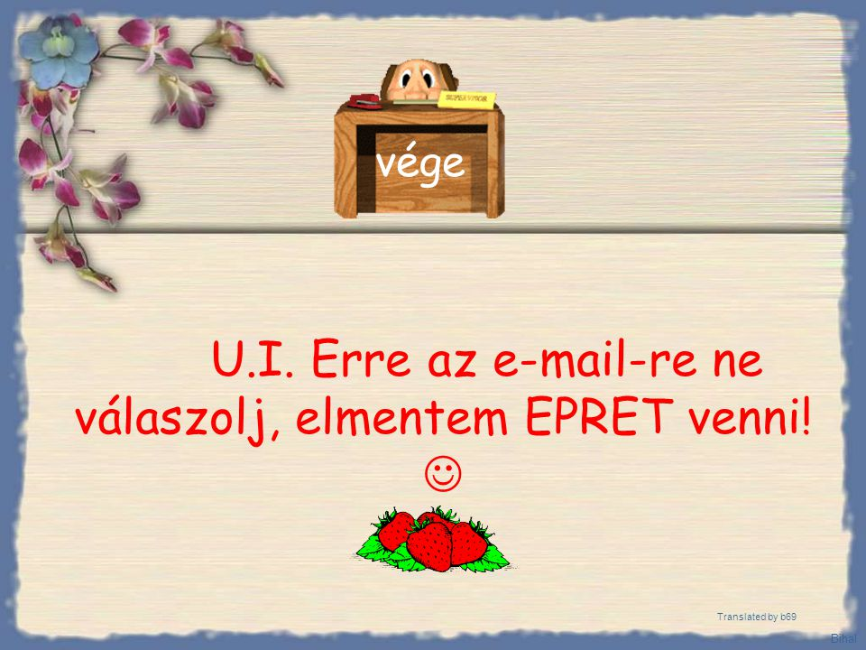 U.I. Erre az e-mail-re ne válaszolj, elmentem EPRET venni! 