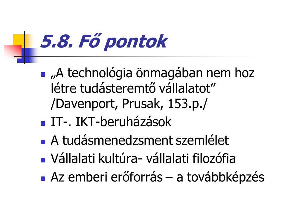 """5.8. Fő pontok """"A technológia önmagában nem hoz létre tudásteremtő vállalatot /Davenport, Prusak, 153.p./"""