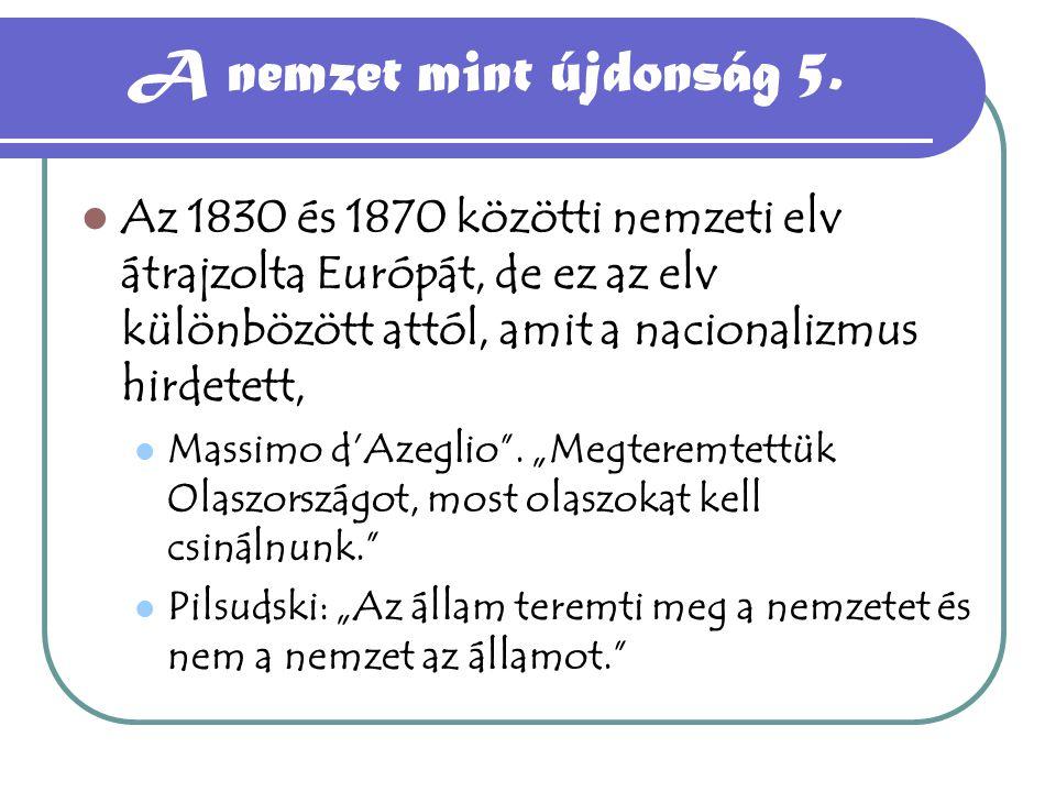 A nemzet mint újdonság 5. Az 1830 és 1870 közötti nemzeti elv átrajzolta Európát, de ez az elv különbözött attól, amit a nacionalizmus hirdetett,