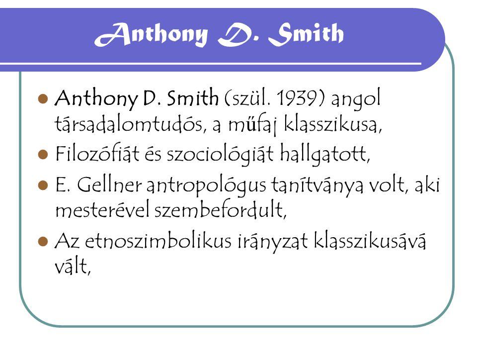 Anthony D. Smith Anthony D. Smith (szül. 1939) angol társadalomtudós, a műfaj klasszikusa, Filozófiát és szociológiát hallgatott,