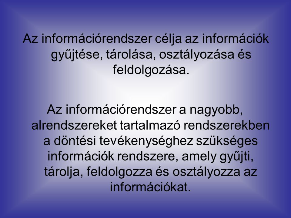 Az információrendszer célja az információk gyűjtése, tárolása, osztályozása és feldolgozása.
