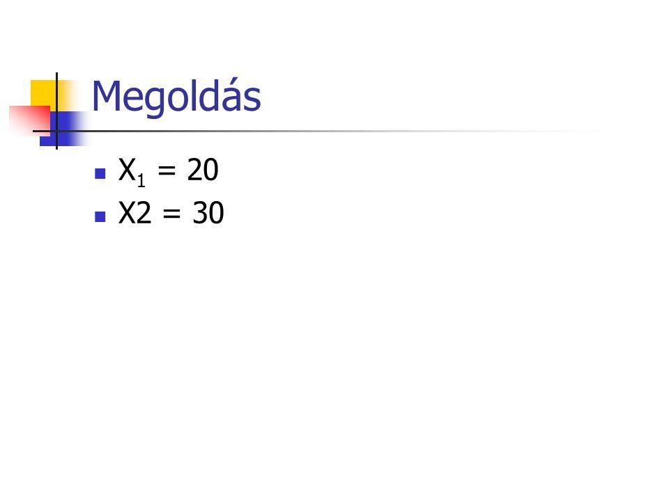 Megoldás X1 = 20 X2 = 30