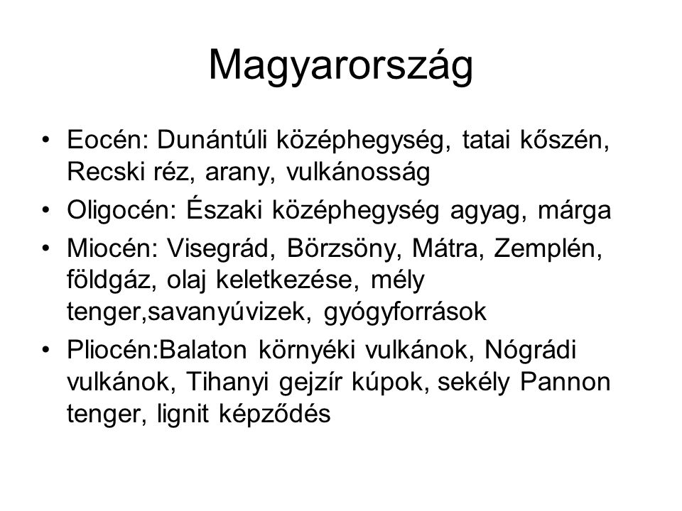 Magyarország Eocén: Dunántúli középhegység, tatai kőszén, Recski réz, arany, vulkánosság. Oligocén: Északi középhegység agyag, márga.
