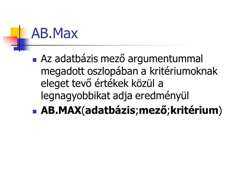 AB.Max Az adatbázis mező argumentummal megadott oszlopában a kritériumoknak eleget tevő értékek közül a legnagyobbikat adja eredményül.