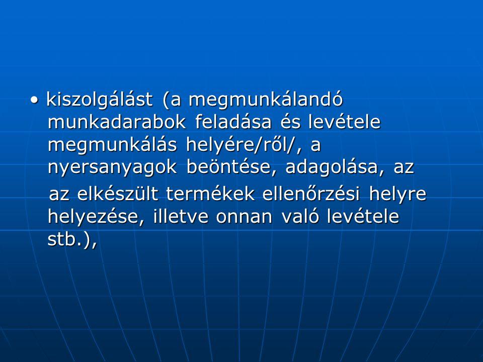 • kiszolgálást (a megmunkálandó munkadarabok feladása és levétele megmunkálás helyére/ről/, a nyersanyagok beöntése, adagolása, az
