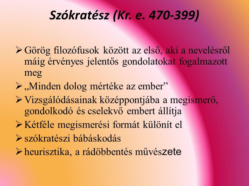 Szókratész (Kr. e. 470-399) Görög filozófusok között az első, aki a nevelésről máig érvényes jelentős gondolatokat fogalmazott meg.