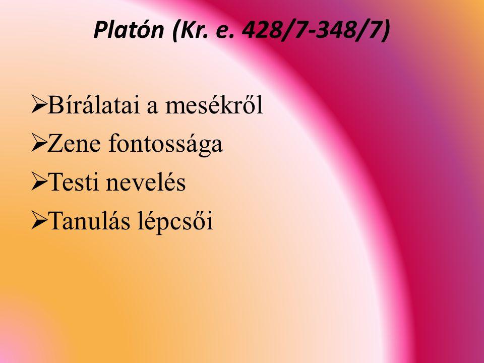Platón (Kr. e. 428/7-348/7) Bírálatai a mesékről Zene fontossága Testi nevelés Tanulás lépcsői