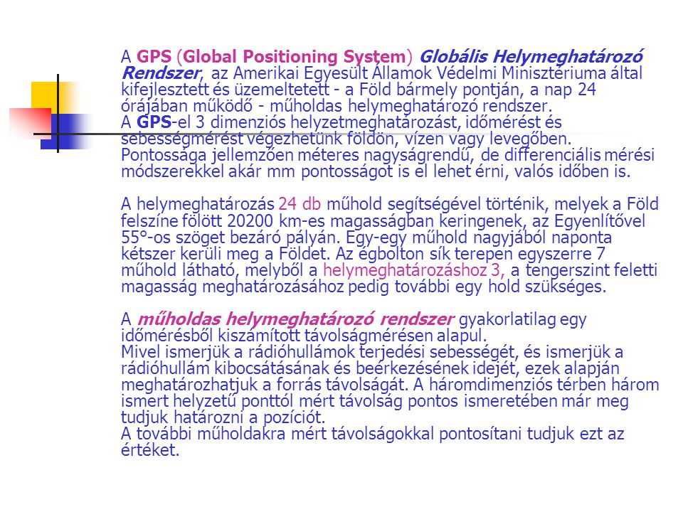 A GPS (Global Positioning System) Globális Helymeghatározó Rendszer, az Amerikai Egyesült Államok Védelmi Minisztériuma által kifejlesztett és üzemeltetett - a Föld bármely pontján, a nap 24 órájában működő - műholdas helymeghatározó rendszer.