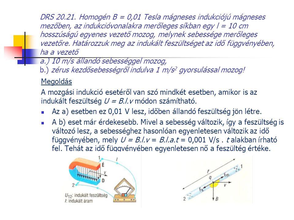 DRS 20.21. Homogén B = 0,01 Tesla mágneses indukciójú mágneses mezőben, az indukcióvonalakra merőleges síkban egy l = 10 cm hosszúságú egyenes vezető mozog, melynek sebessége merőleges vezetőre. Határozzuk meg az indukált feszültséget az idő függvényében, ha a vezető a.) 10 m/s állandó sebességgel mozog, b.) zérus kezdősebességről indulva 1 m/s2 gyorsulással mozog!