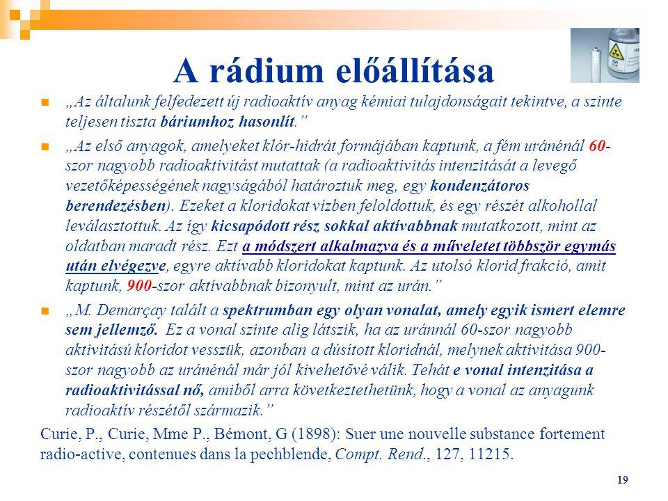 """A rádium előállítása """"Az általunk felfedezett új radioaktív anyag kémiai tulajdonságait tekintve, a szinte teljesen tiszta báriumhoz hasonlít."""