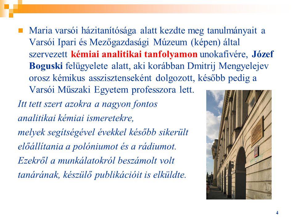Maria varsói házitanítósága alatt kezdte meg tanulmányait a Varsói Ipari és Mezőgazdasági Múzeum (képen) által szervezett kémiai analitikai tanfolyamon unokafivére, Józef Boguski felügyelete alatt, aki korábban Dmitrij Mengyelejev orosz kémikus asszisztenseként dolgozott, később pedig a Varsói Műszaki Egyetem professzora lett.