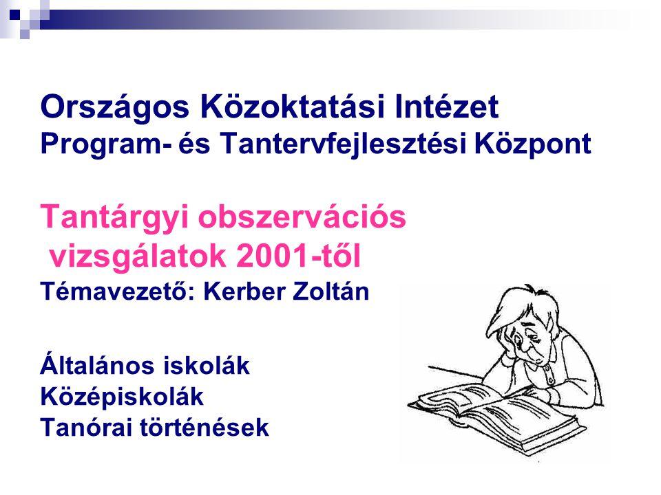 Országos Közoktatási Intézet Program- és Tantervfejlesztési Központ Tantárgyi obszervációs vizsgálatok 2001-től Témavezető: Kerber Zoltán Általános iskolák Középiskolák Tanórai történések