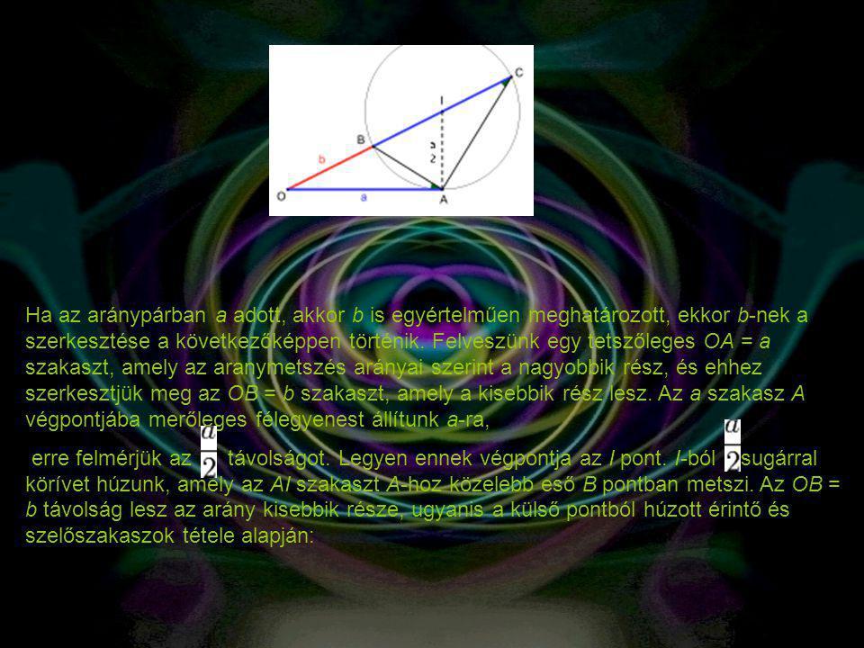 Ha az aránypárban a adott, akkor b is egyértelműen meghatározott, ekkor b-nek a szerkesztése a következőképpen történik. Felveszünk egy tetszőleges OA = a szakaszt, amely az aranymetszés arányai szerint a nagyobbik rész, és ehhez szerkesztjük meg az OB = b szakaszt, amely a kisebbik rész lesz. Az a szakasz A végpontjába merőleges félegyenest állítunk a-ra,