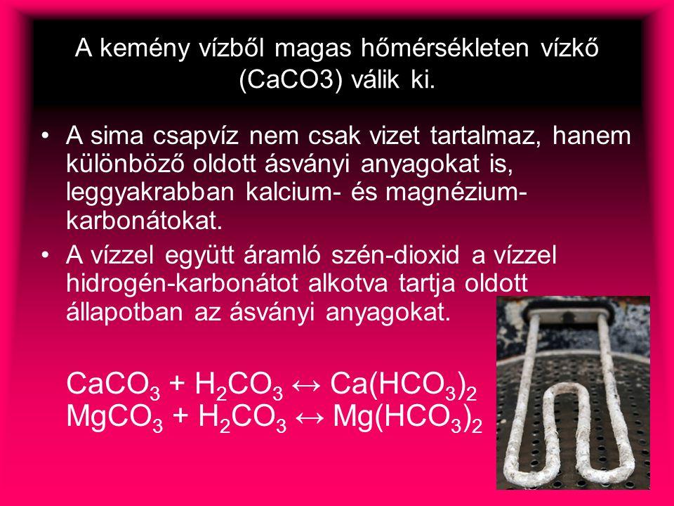 A kemény vízből magas hőmérsékleten vízkő (CaCO3) válik ki.
