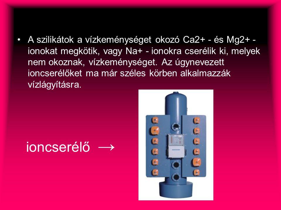 A szilikátok a vízkeménységet okozó Ca2+ - és Mg2+ - ionokat megkötik, vagy Na+ - ionokra cserélik ki, melyek nem okoznak, vízkeménységet. Az úgynevezett ioncserélőket ma már széles körben alkalmazzák vízlágyításra.