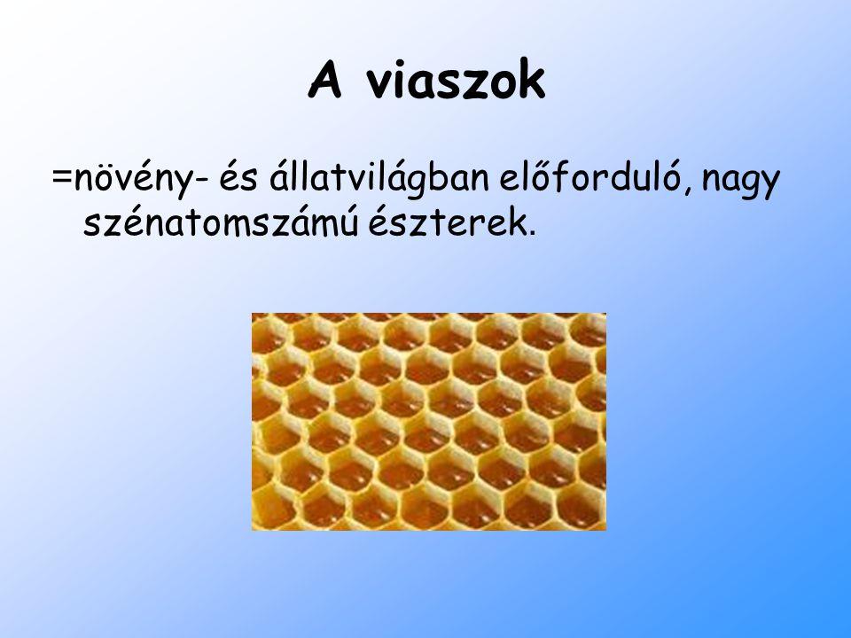 A viaszok =növény- és állatvilágban előforduló, nagy szénatomszámú észterek.