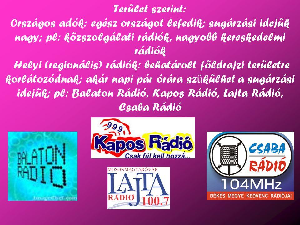 Terület szerint: Országos adók: egész országot lefedik; sugárzási idejük nagy; pl: közszolgálati rádiók, nagyobb kereskedelmi rádiók Helyi (regionális) rádiók: behatárolt földrajzi területre korlátozódnak; akár napi pár órára szűkülhet a sugárzási idejük; pl: Balaton Rádió, Kapos Rádió, Lajta Rádió, Csaba Rádió