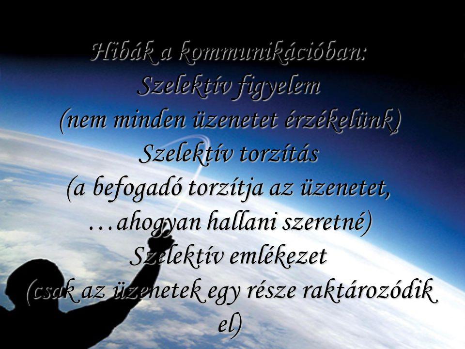 Hibák a kommunikációban: Szelektív figyelem (nem minden üzenetet érzékelünk) Szelektív torzítás (a befogadó torzítja az üzenetet, …ahogyan hallani szeretné) Szelektív emlékezet (csak az üzenetek egy része raktározódik el)